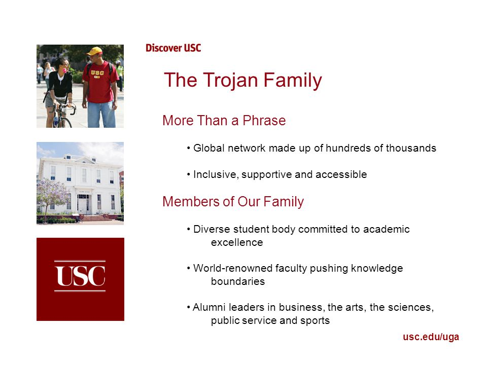 usc.edu/uga The Trojan Family More Than a Phrase Global network made up of hundreds of thousands Inclusive, supportive and accessible Members of Our Family Diverse student body committed to academic excellence World-renowned faculty pushing knowledge boundaries Alumni leaders in business, the arts, the sciences, public service and sports