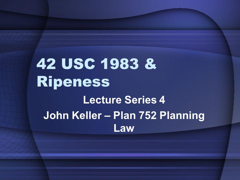 42 USC 1983 & Ripeness Lecture Series 4 John Keller – Plan 752 Planning Law