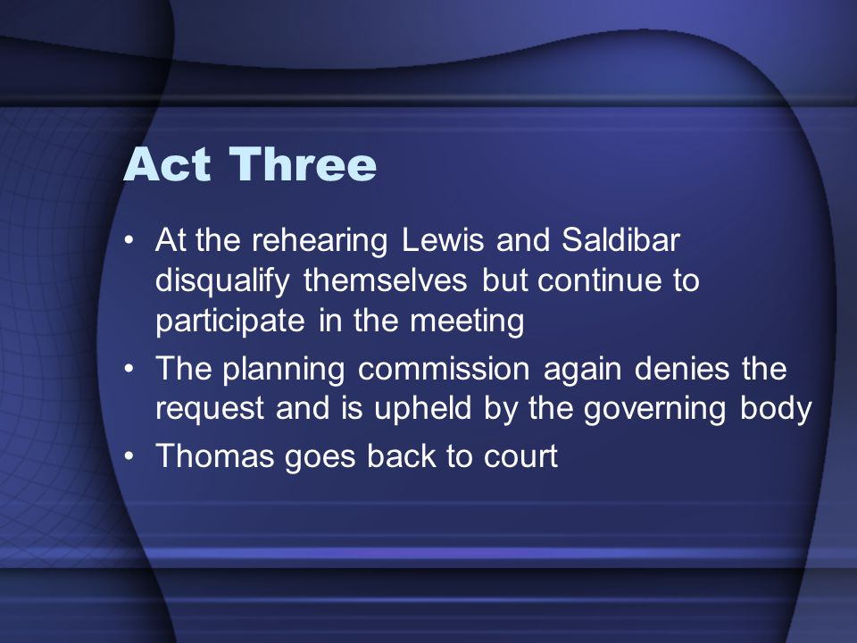 Act Three At the rehearing Lewis and Saldibar disqualify themselves but continue to participate in the meeting The planning commission again denies the request and is upheld by the governing body Thomas goes back to court