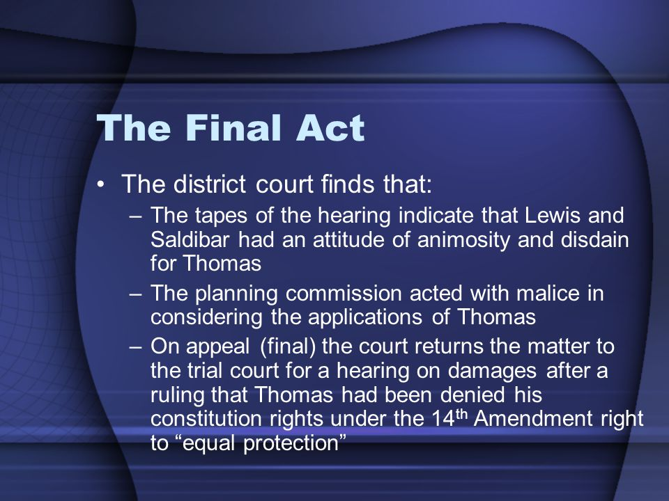 The Final Act The district court finds that: –The tapes of the hearing indicate that Lewis and Saldibar had an attitude of animosity and disdain for Thomas –The planning commission acted with malice in considering the applications of Thomas –On appeal (final) the court returns the matter to the trial court for a hearing on damages after a ruling that Thomas had been denied his constitution rights under the 14 th Amendment right to equal protection