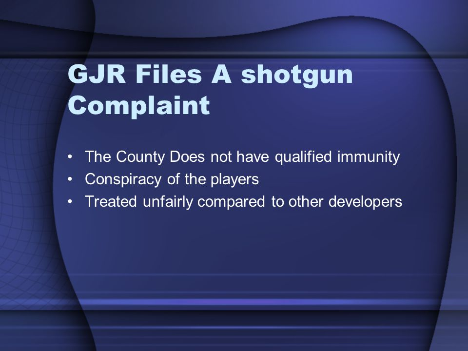 GJR Files A shotgun Complaint The County Does not have qualified immunity Conspiracy of the players Treated unfairly compared to other developers