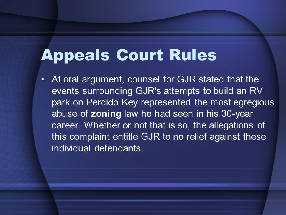 Appeals Court Rules At oral argument, counsel for GJR stated that the events surrounding GJR s attempts to build an RV park on Perdido Key represented the most egregious abuse of zoning law he had seen in his 30-year career.