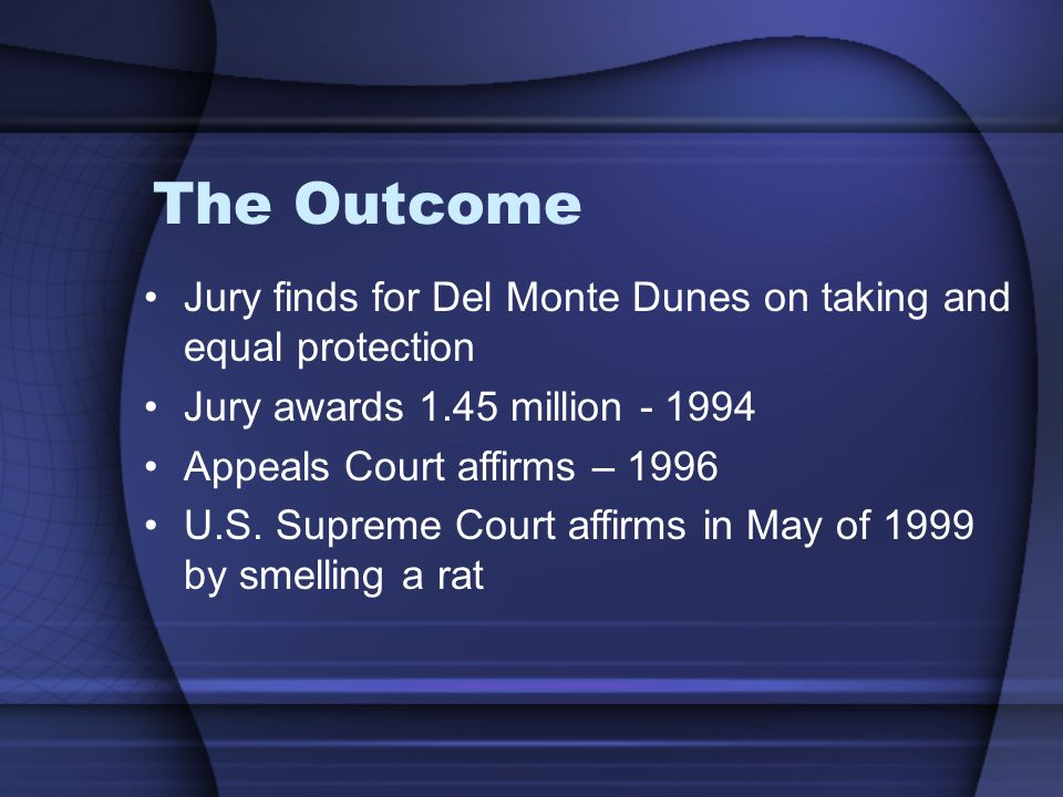 The Outcome Jury finds for Del Monte Dunes on taking and equal protection Jury awards 1.45 million - 1994 Appeals Court affirms – 1996 U.S.