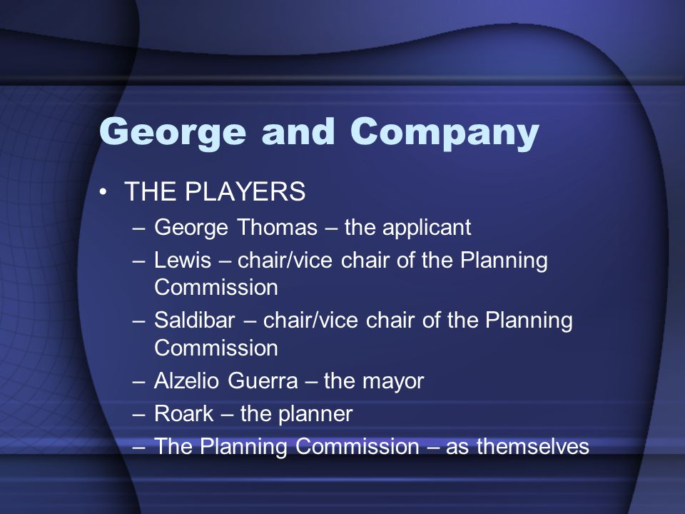 George and Company THE PLAYERS –George Thomas – the applicant –Lewis – chair/vice chair of the Planning Commission –Saldibar – chair/vice chair of the Planning Commission –Alzelio Guerra – the mayor –Roark – the planner –The Planning Commission – as themselves