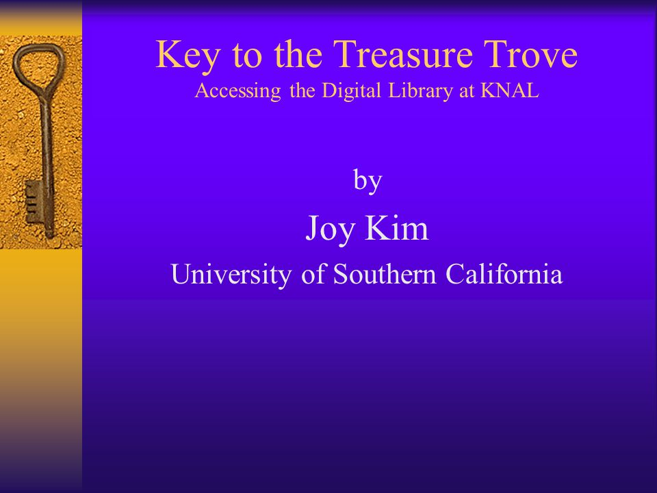 Key to the Treasure Trove Accessing the Digital Library at KNAL by Joy Kim University of Southern California