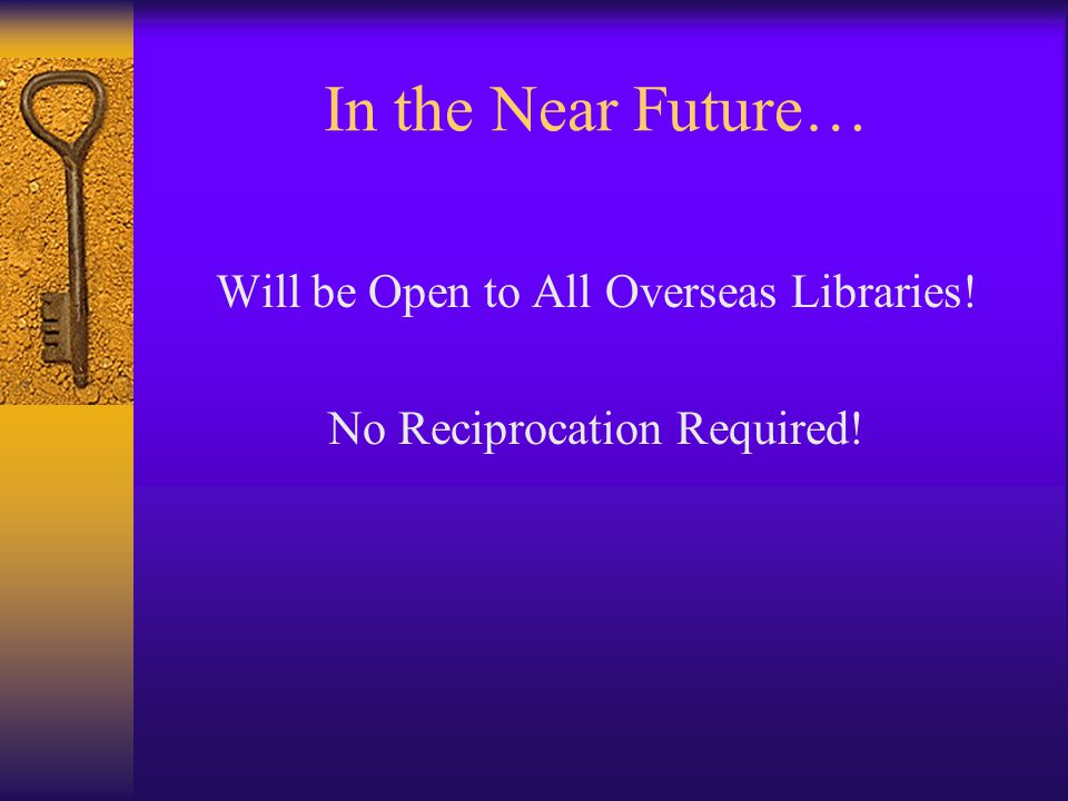 In the Near Future… Will be Open to All Overseas Libraries! No Reciprocation Required!