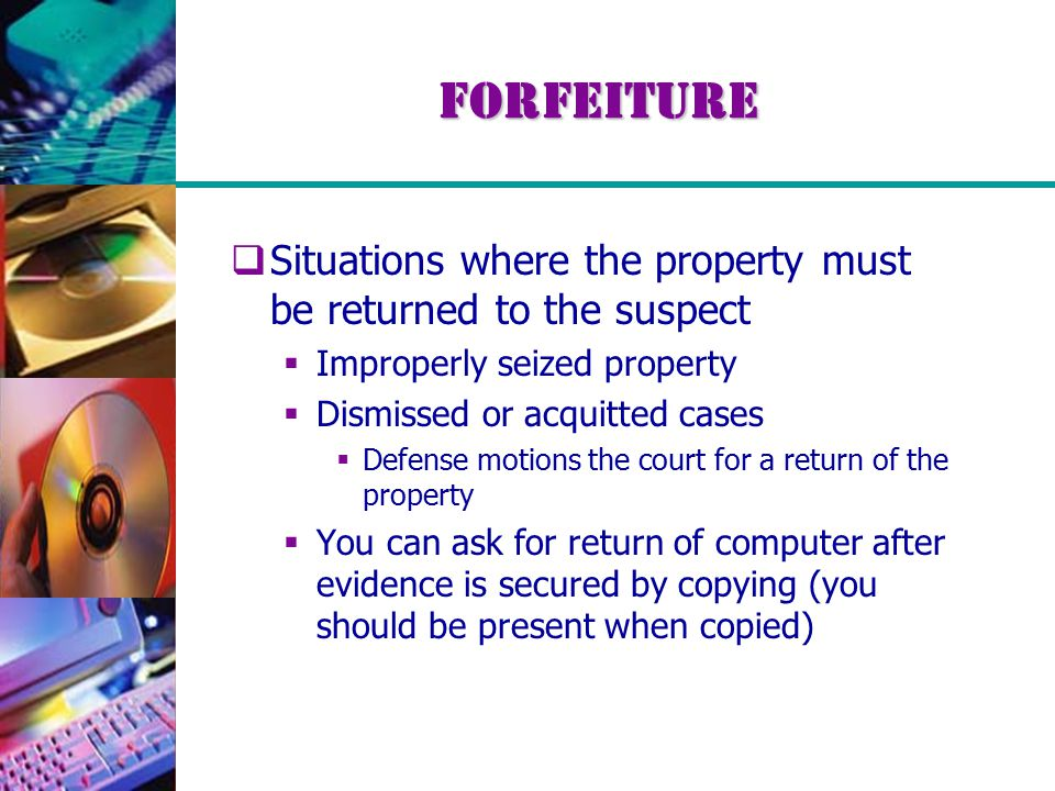 Forfeiture  Situations where the property must be returned to the suspect  Improperly seized property  Dismissed or acquitted cases  Defense motions the court for a return of the property  You can ask for return of computer after evidence is secured by copying (you should be present when copied)