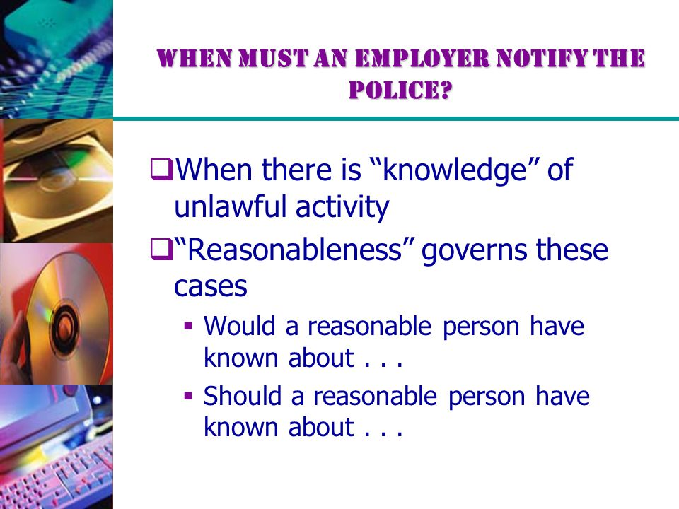 """When Must An Employer Notify The Police?  When there is """"knowledge"""" of unlawful activity  """"Reasonableness"""" governs these cases  Would a reasonable"""
