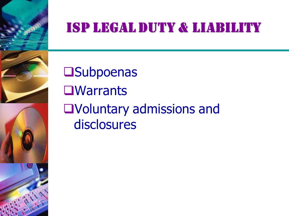 ISP Legal Duty & Liability  Subpoenas  Warrants  Voluntary admissions and disclosures