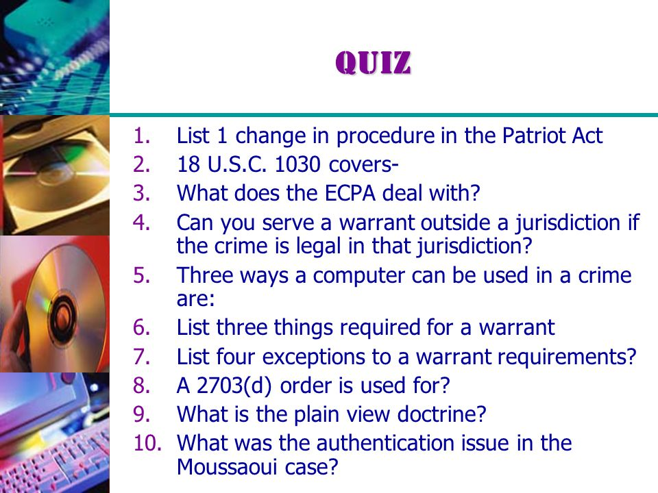 Quiz 1.List 1 change in procedure in the Patriot Act 2.18 U.S.C. 1030 covers- 3.What does the ECPA deal with? 4.Can you serve a warrant outside a juri