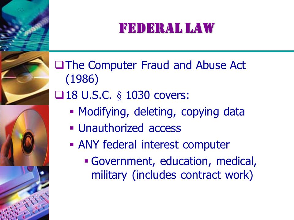 Federal Law  The Computer Fraud and Abuse Act (1986)  18 U.S.C. § 1030 covers:  Modifying, deleting, copying data  Unauthorized access  ANY feder