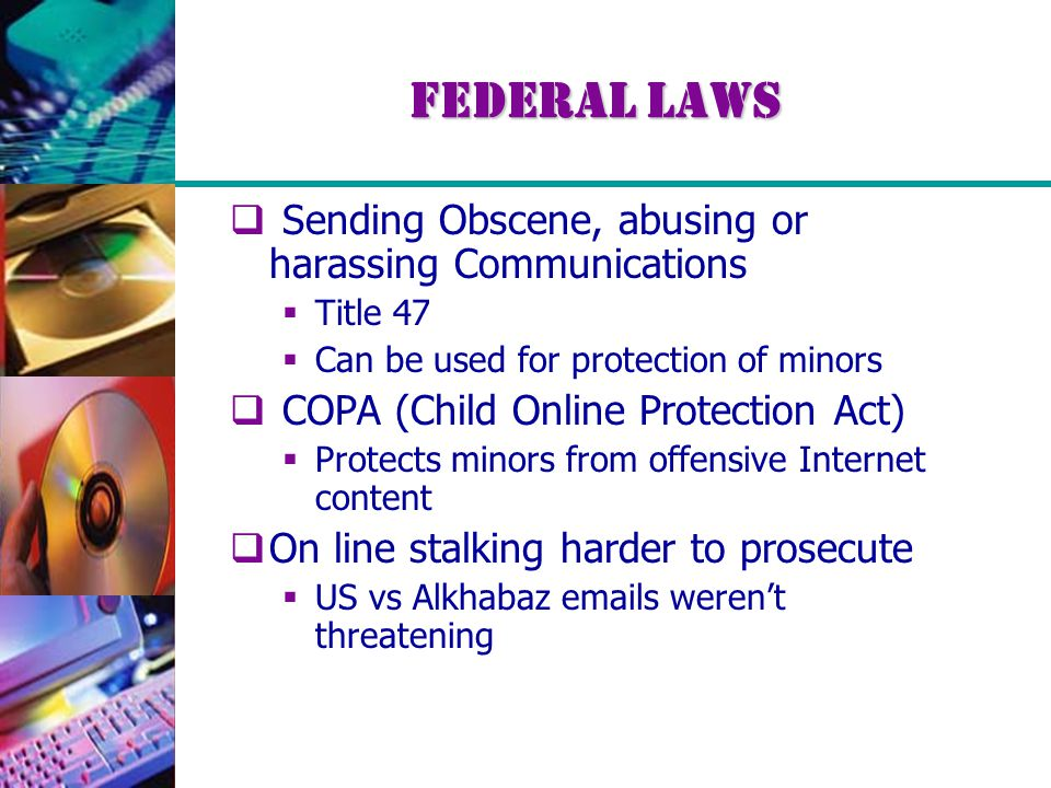 Federal Laws  Sending Obscene, abusing or harassing Communications  Title 47  Can be used for protection of minors  COPA (Child Online Protection Act)  Protects minors from offensive Internet content  On line stalking harder to prosecute  US vs Alkhabaz emails weren't threatening