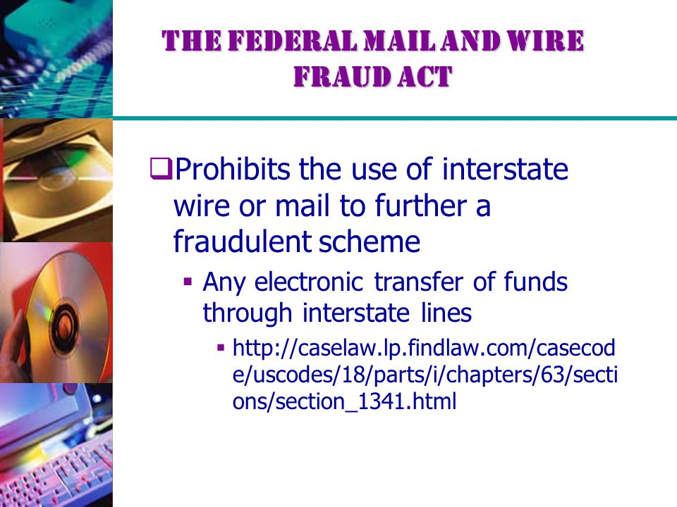 The Federal Mail and Wire Fraud Act  Prohibits the use of interstate wire or mail to further a fraudulent scheme  Any electronic transfer of funds t