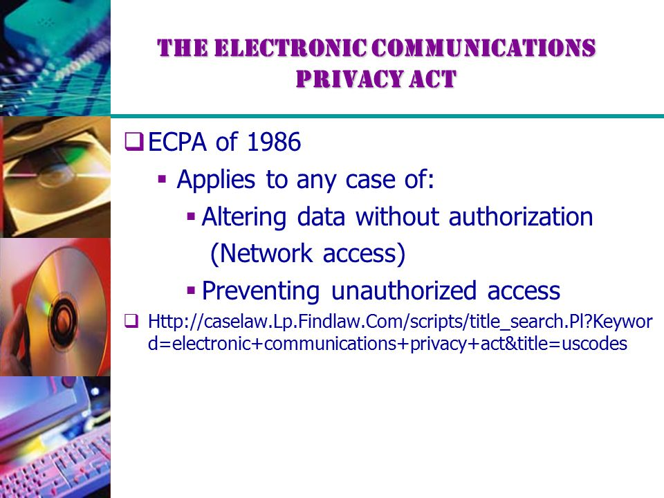 The Electronic Communications Privacy Act  ECPA of 1986  Applies to any case of:  Altering data without authorization (Network access)  Preventing unauthorized access  Http://caselaw.Lp.Findlaw.Com/scripts/title_search.Pl Keywor d=electronic+communications+privacy+act&title=uscodes