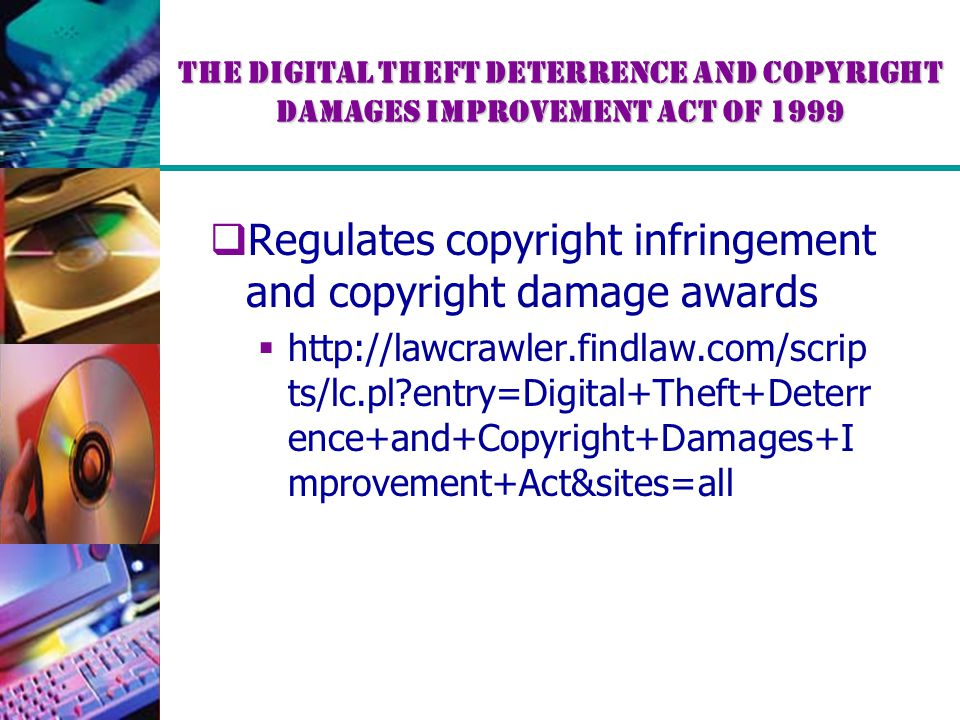 The Digital Theft Deterrence and Copyright Damages Improvement Act of 1999  Regulates copyright infringement and copyright damage awards  http://law