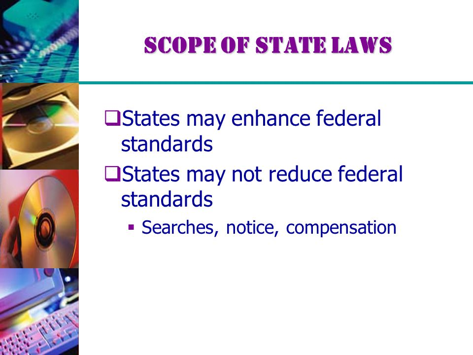 Scope of State Laws  States may enhance federal standards  States may not reduce federal standards  Searches, notice, compensation