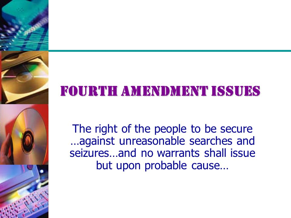 Fourth Amendment Issues The right of the people to be secure …against unreasonable searches and seizures…and no warrants shall issue but upon probable