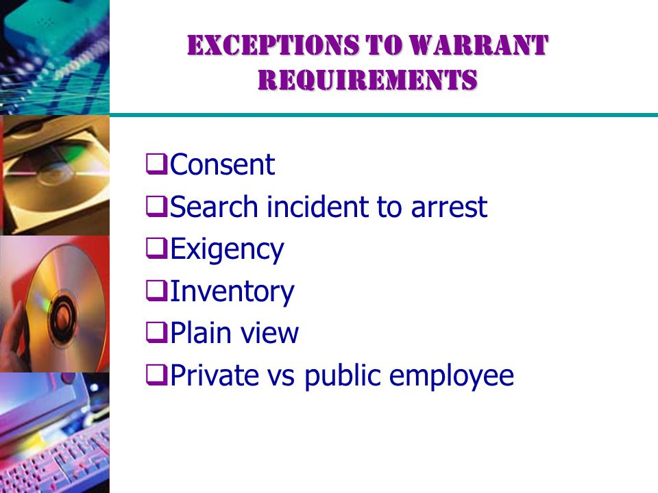 Exceptions to Warrant Requirements  Consent  Search incident to arrest  Exigency  Inventory  Plain view  Private vs public employee