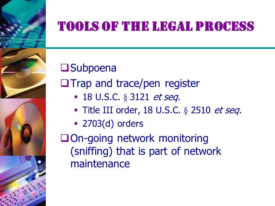 Tools of the Legal Process  Subpoena  Trap and trace/pen register  18 U.S.C. § 3121 et seq.  Title III order, 18 U.S.C. § 2510 et seq.  2703(d) o