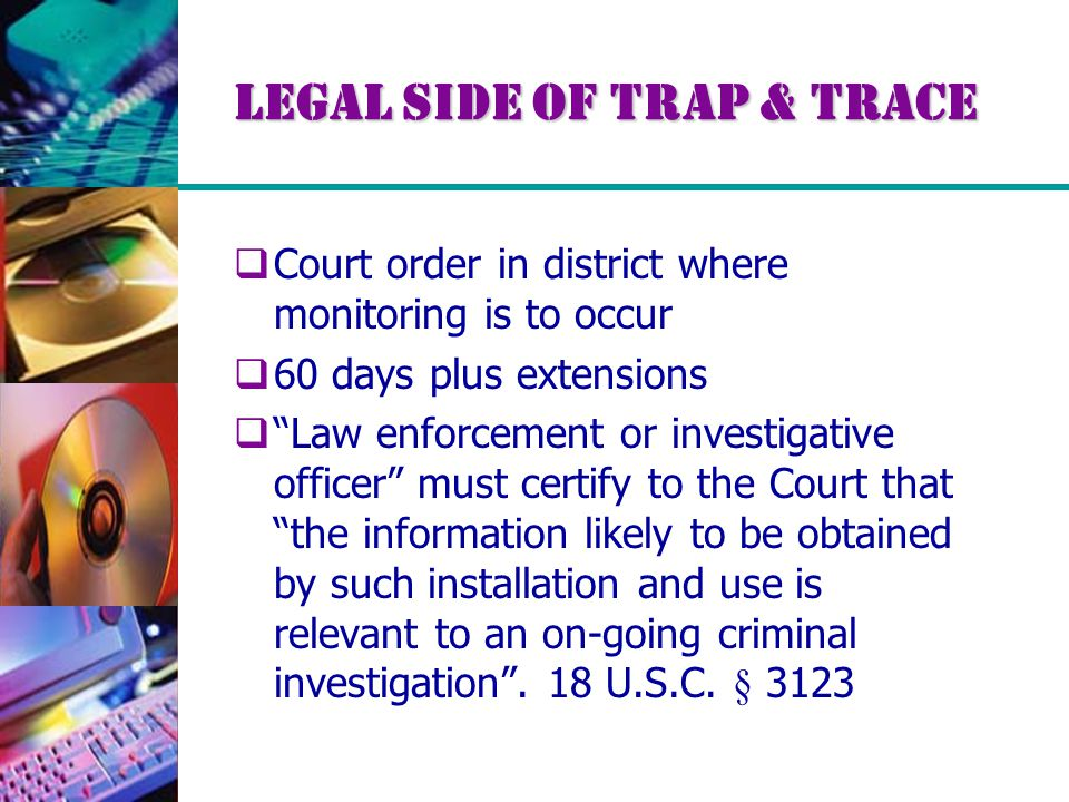 Legal Side of Trap & Trace  Court order in district where monitoring is to occur  60 days plus extensions  Law enforcement or investigative officer must certify to the Court that the information likely to be obtained by such installation and use is relevant to an on-going criminal investigation .