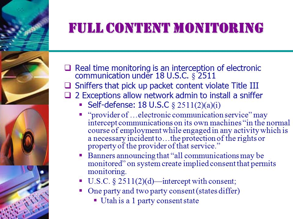 Full Content Monitoring  Real time monitoring is an interception of electronic communication under 18 U.S.C. § 2511  Sniffers that pick up packet co