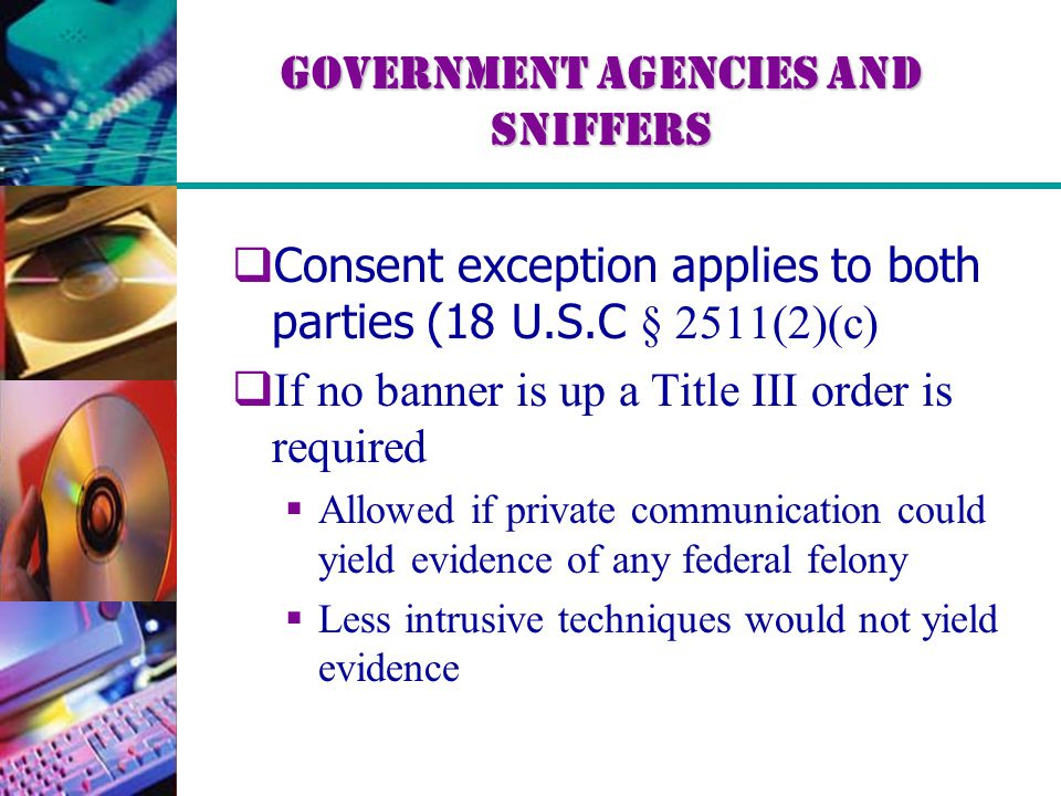 Government Agencies and Sniffers  Consent exception applies to both parties (18 U.S.C § 2511(2)(c)  If no banner is up a Title III order is required