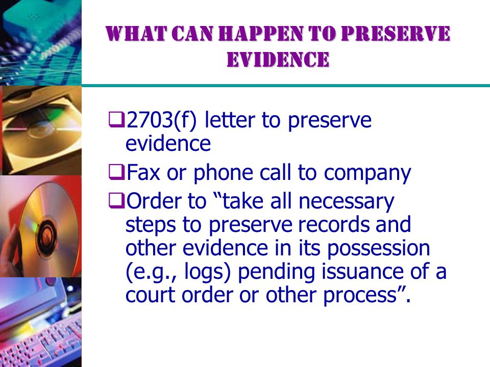 What Can Happen to Preserve Evidence  2703(f) letter to preserve evidence  Fax or phone call to company  Order to take all necessary steps to preserve records and other evidence in its possession (e.g., logs) pending issuance of a court order or other process .