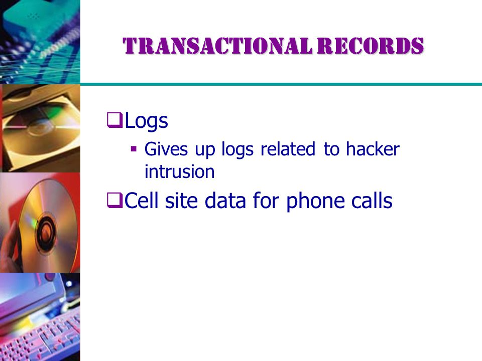 Transactional Records  Logs  Gives up logs related to hacker intrusion  Cell site data for phone calls