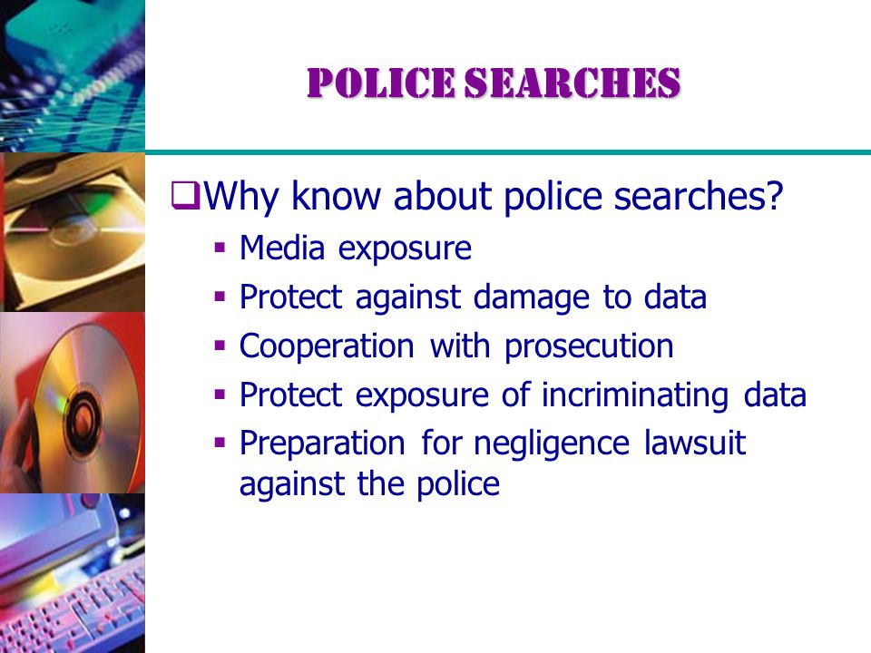 Police Searches  Why know about police searches?  Media exposure  Protect against damage to data  Cooperation with prosecution  Protect exposure
