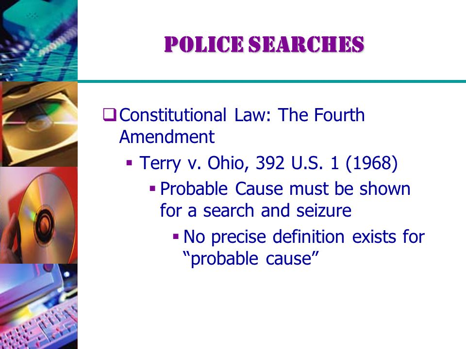 Police Searches  Constitutional Law: The Fourth Amendment  Terry v. Ohio, 392 U.S. 1 (1968)  Probable Cause must be shown for a search and seizure