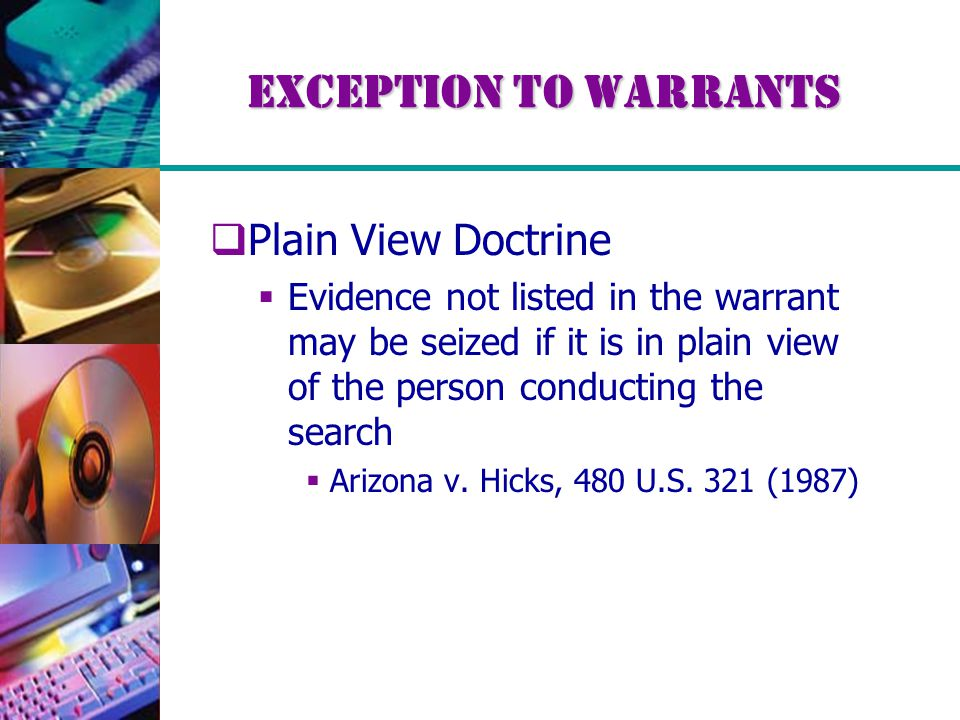Exception to Warrants  Plain View Doctrine  Evidence not listed in the warrant may be seized if it is in plain view of the person conducting the search  Arizona v.