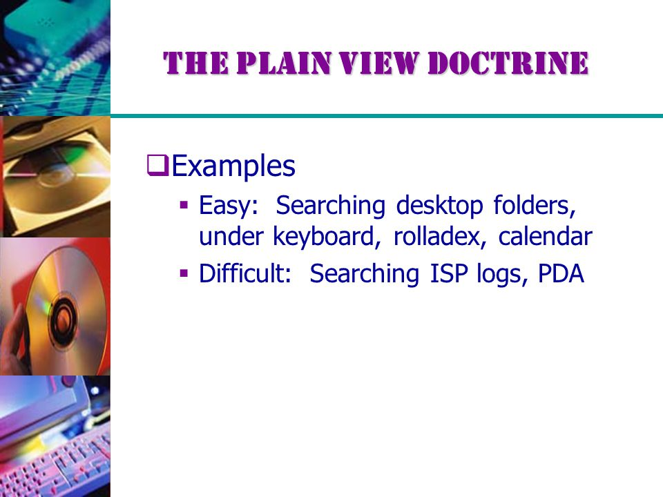 The Plain View Doctrine  Examples  Easy: Searching desktop folders, under keyboard, rolladex, calendar  Difficult: Searching ISP logs, PDA