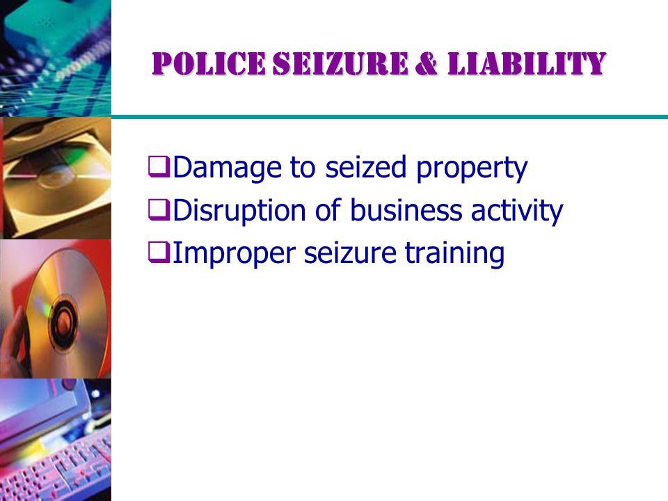 Police Seizure & Liability  Damage to seized property  Disruption of business activity  Improper seizure training