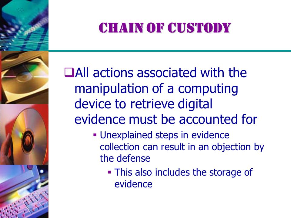 Chain of Custody  All actions associated with the manipulation of a computing device to retrieve digital evidence must be accounted for  Unexplained