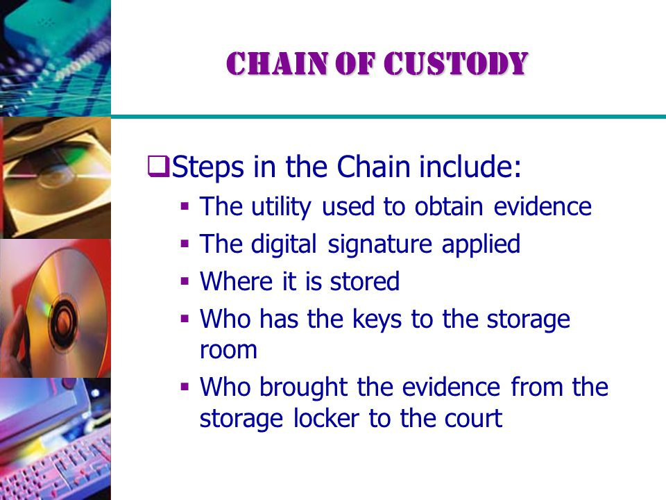 Chain of Custody  Steps in the Chain include:  The utility used to obtain evidence  The digital signature applied  Where it is stored  Who has the keys to the storage room  Who brought the evidence from the storage locker to the court