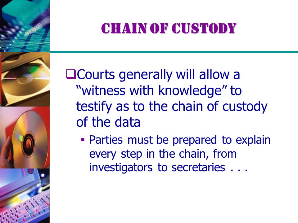 Chain of Custody  Courts generally will allow a witness with knowledge to testify as to the chain of custody of the data  Parties must be prepared to explain every step in the chain, from investigators to secretaries...