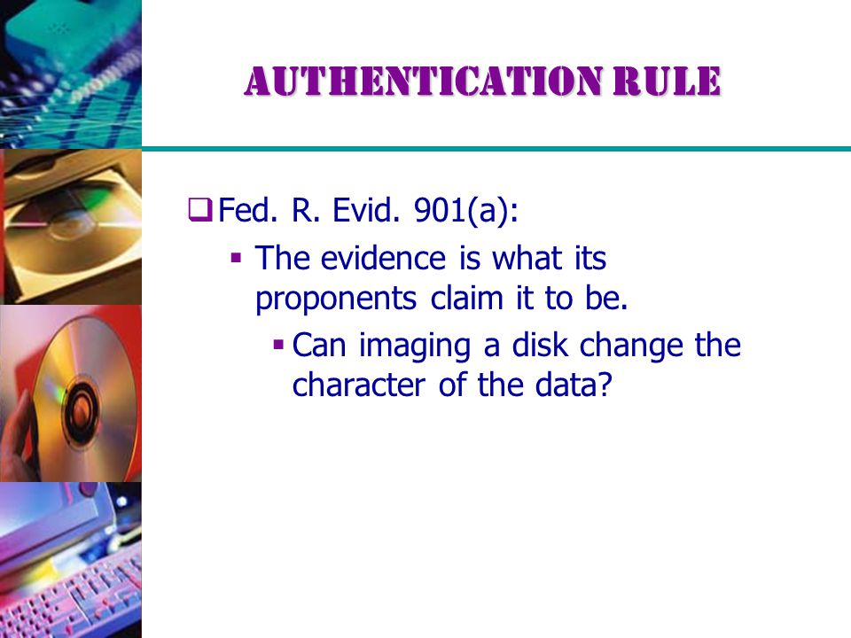 Authentication Rule  Fed. R. Evid. 901(a):  The evidence is what its proponents claim it to be.