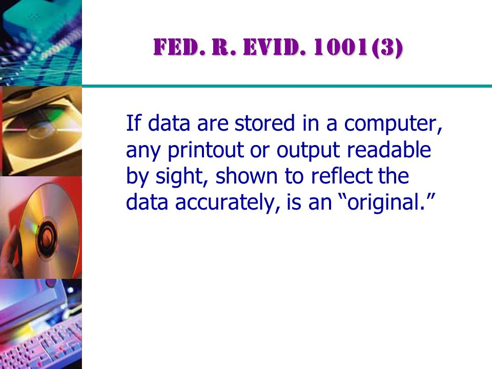 """Fed. R. Evid. 1001(3) If data are stored in a computer, any printout or output readable by sight, shown to reflect the data accurately, is an """"origina"""