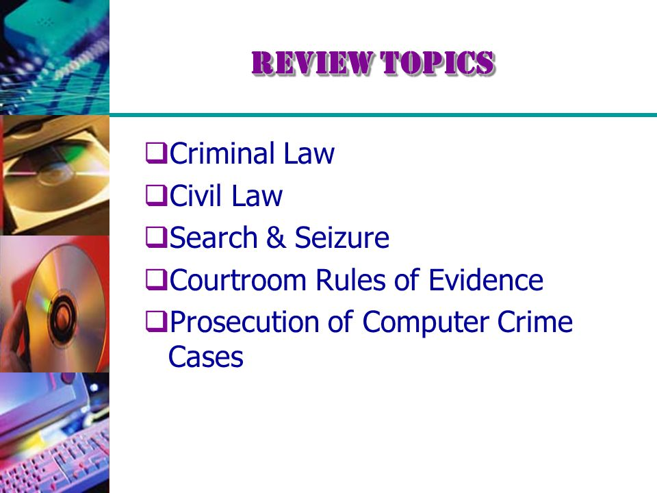 Review Topics  Criminal Law  Civil Law  Search & Seizure  Courtroom Rules of Evidence  Prosecution of Computer Crime Cases