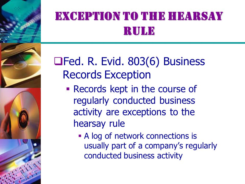 Exception to the Hearsay Rule  Fed. R. Evid. 803(6) Business Records Exception  Records kept in the course of regularly conducted business activity
