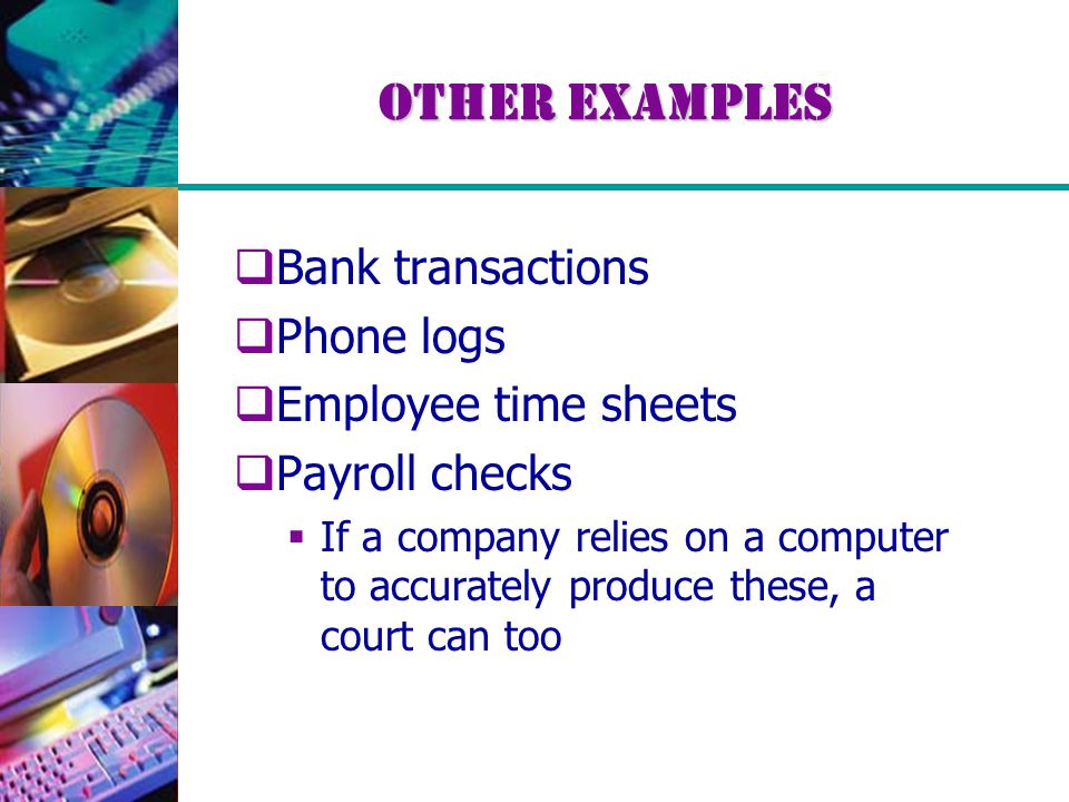 Other Examples  Bank transactions  Phone logs  Employee time sheets  Payroll checks  If a company relies on a computer to accurately produce thes