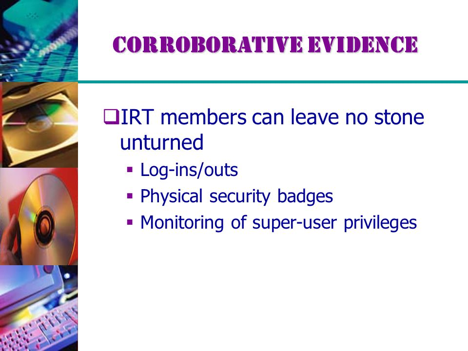 Corroborative Evidence  IRT members can leave no stone unturned  Log-ins/outs  Physical security badges  Monitoring of super-user privileges