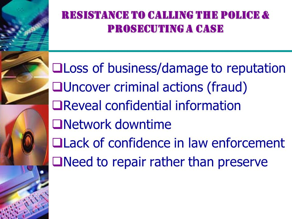 Resistance to Calling the Police & Prosecuting a Case  Loss of business/damage to reputation  Uncover criminal actions (fraud)  Reveal confidential information  Network downtime  Lack of confidence in law enforcement  Need to repair rather than preserve