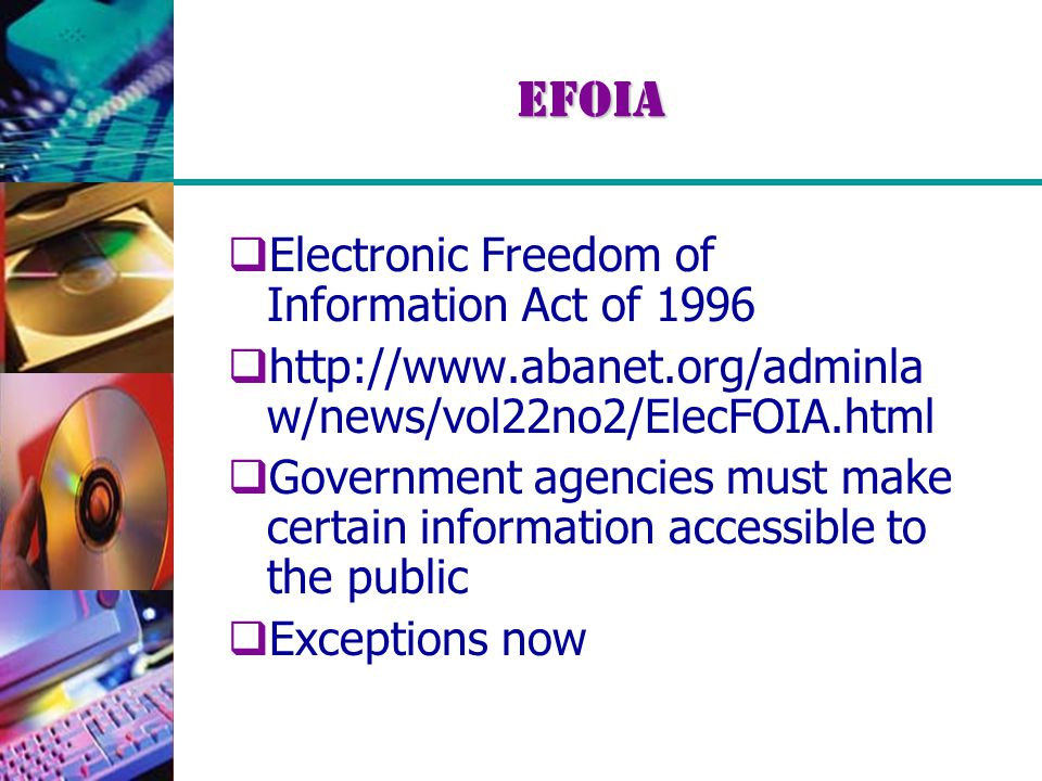 EFOIA  Electronic Freedom of Information Act of 1996  http://www.abanet.org/adminla w/news/vol22no2/ElecFOIA.html  Government agencies must make ce