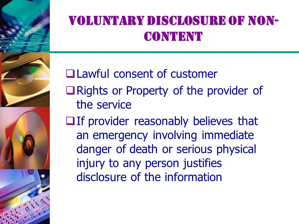 Voluntary Disclosure of Non- Content  Lawful consent of customer  Rights or Property of the provider of the service  If provider reasonably believe