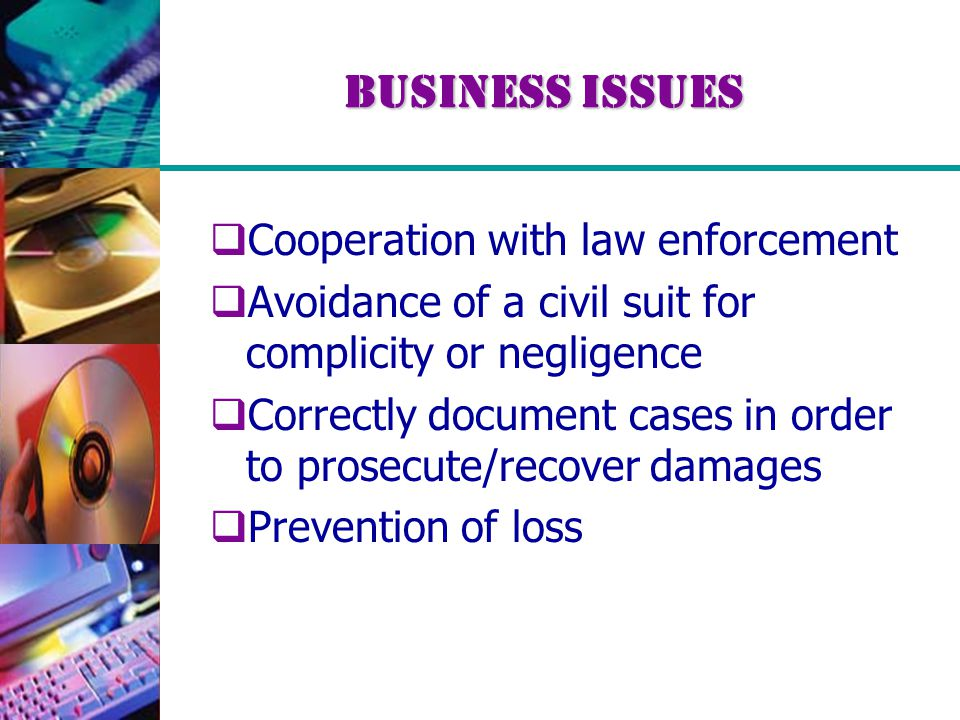 Business Issues  Cooperation with law enforcement  Avoidance of a civil suit for complicity or negligence  Correctly document cases in order to prosecute/recover damages  Prevention of loss