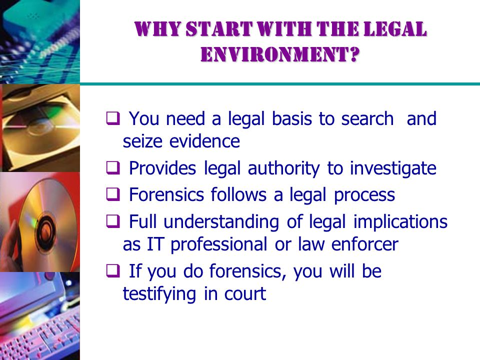 Why Start with the Legal Environment?  You need a legal basis to search and seize evidence  Provides legal authority to investigate  Forensics foll