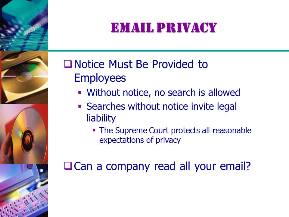 Email Privacy  Notice Must Be Provided to Employees  Without notice, no search is allowed  Searches without notice invite legal liability  The Supreme Court protects all reasonable expectations of privacy  Can a company read all your email