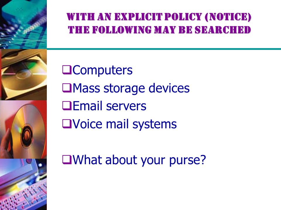 With an explicit policy (notice) the following may be searched  Computers  Mass storage devices  Email servers  Voice mail systems  What about your purse