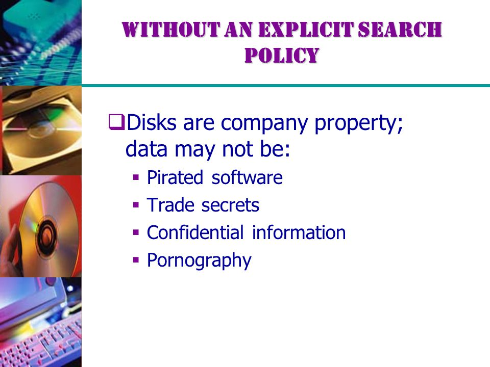 Without an explicit search policy  Disks are company property; data may not be:  Pirated software  Trade secrets  Confidential information  Porno